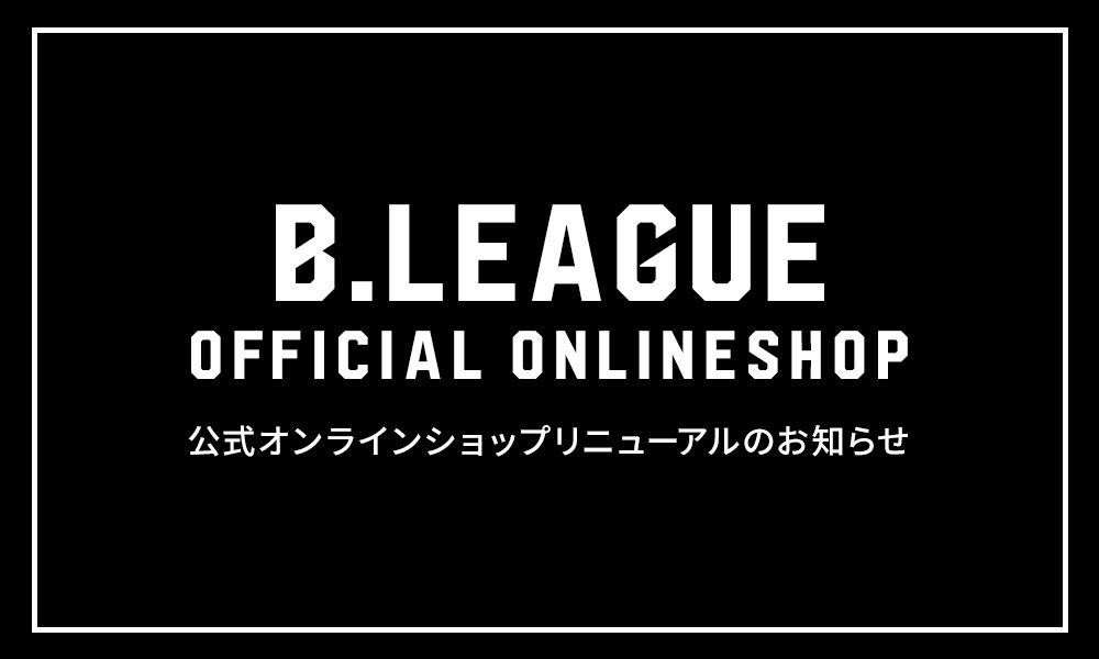 B.LEAGUE OFFICIAL ONLINE SHOP リニューアルOPENのお知らせ